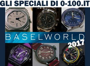GLI SPECIALI DI 0-100.IT - BASELWORLD 2017